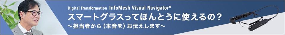 Digital Transformation infoMesh Visual Navigator スマートグラスってほんとうに使えるの?~担当者から(本音を)お伝えします~